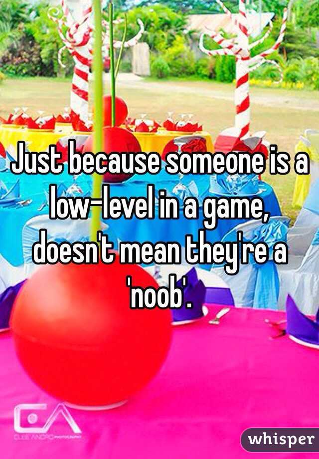 Just because someone is a low-level in a game, doesn't mean they're a 'noob'.