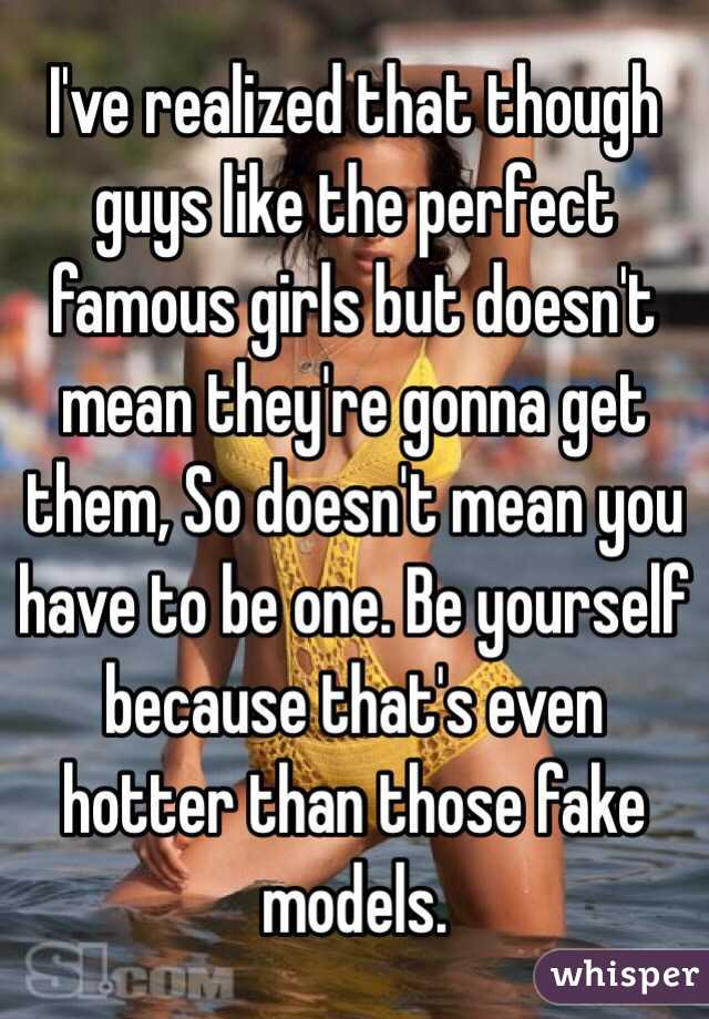 I've realized that though guys like the perfect famous girls but doesn't mean they're gonna get them, So doesn't mean you have to be one. Be yourself because that's even hotter than those fake models.