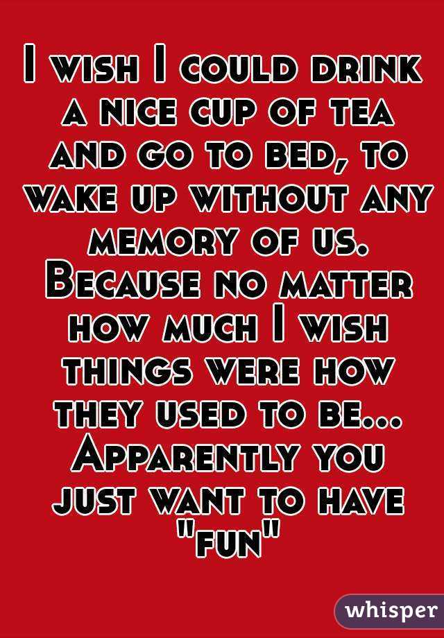 """I wish I could drink a nice cup of tea and go to bed, to wake up without any memory of us. Because no matter how much I wish things were how they used to be... Apparently you just want to have """"fun"""""""