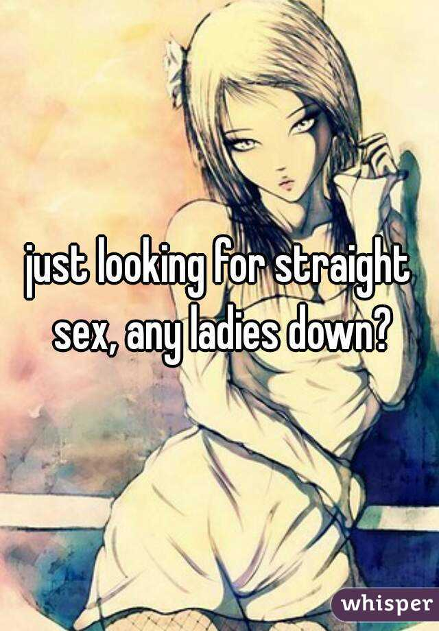 just looking for straight sex, any ladies down?