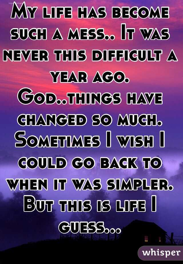 My life has become such a mess.. It was never this difficult a year ago. God..things have changed so much. Sometimes I wish I could go back to when it was simpler. But this is life I guess...