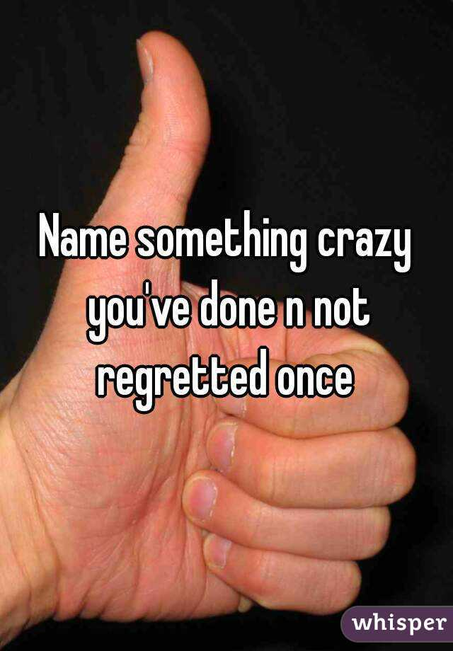 Name something crazy you've done n not regretted once