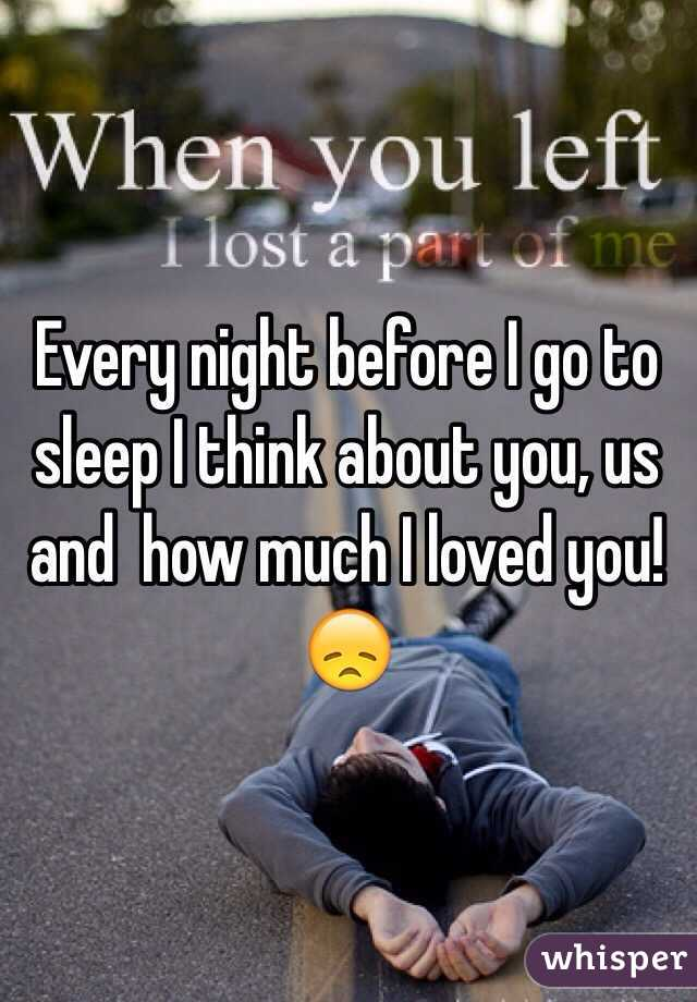 Every night before I go to sleep I think about you, us and  how much I loved you! 😞