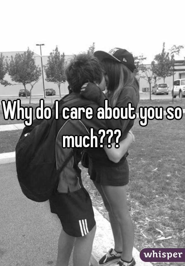 Why do I care about you so much???
