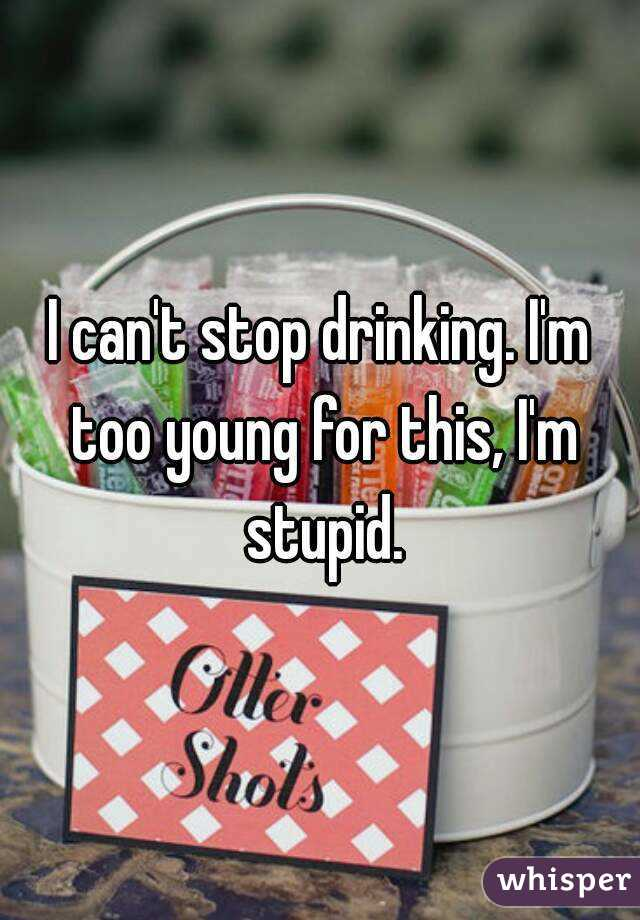 I can't stop drinking. I'm too young for this, I'm stupid.