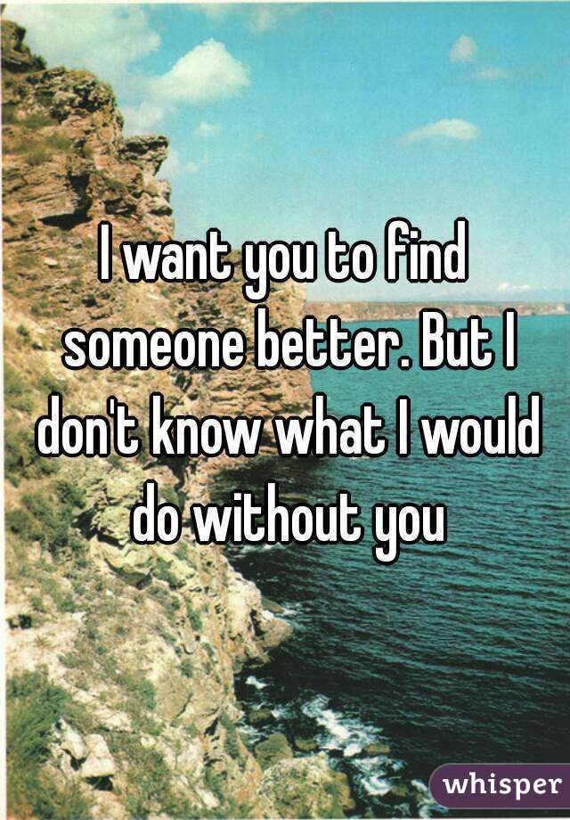 I want you to find someone better. But I don't know what I would do without you