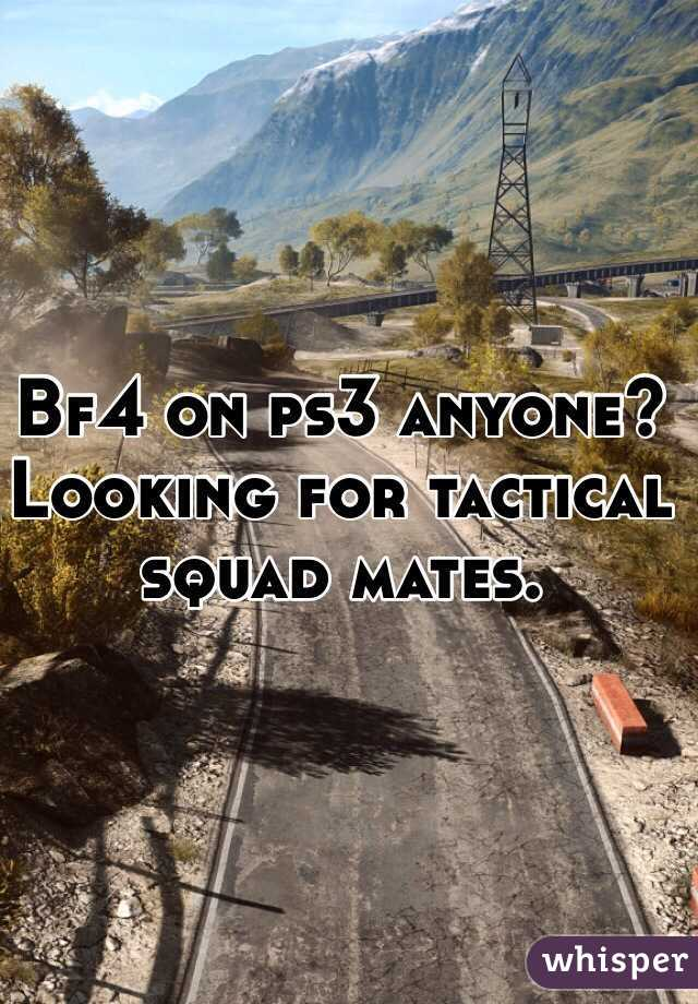 Bf4 on ps3 anyone? Looking for tactical squad mates.