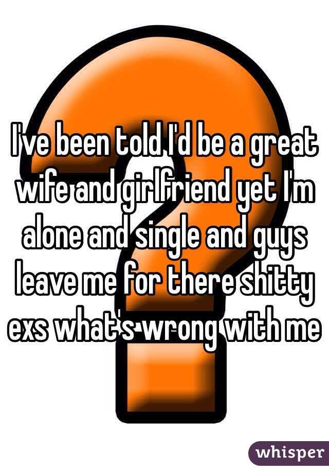I've been told I'd be a great wife and girlfriend yet I'm alone and single and guys leave me for there shitty exs what's wrong with me