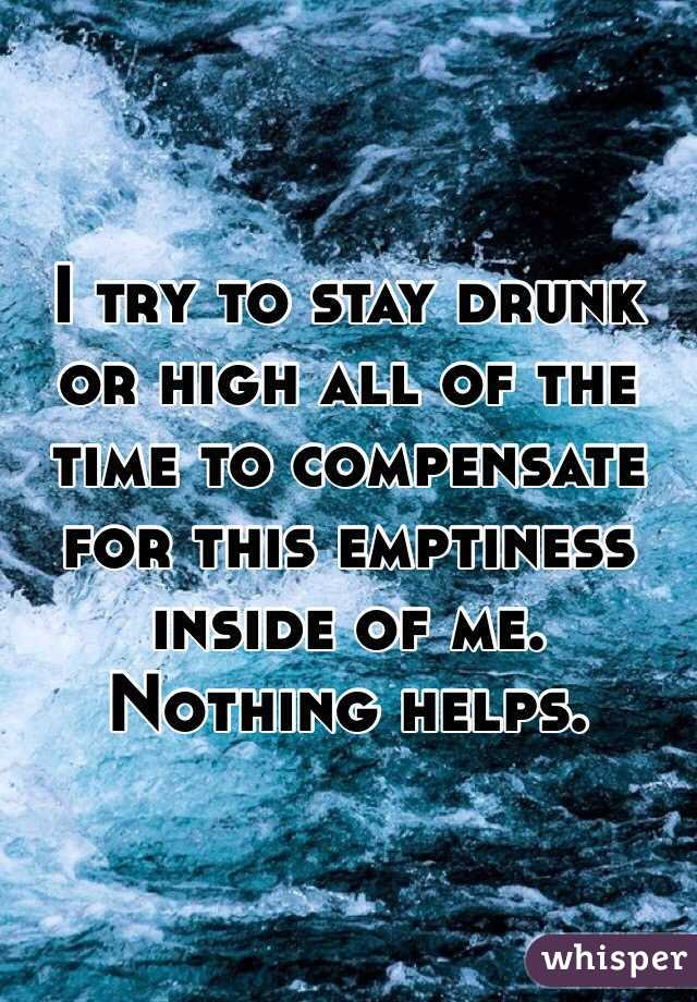I try to stay drunk or high all of the time to compensate for this emptiness inside of me. Nothing helps.