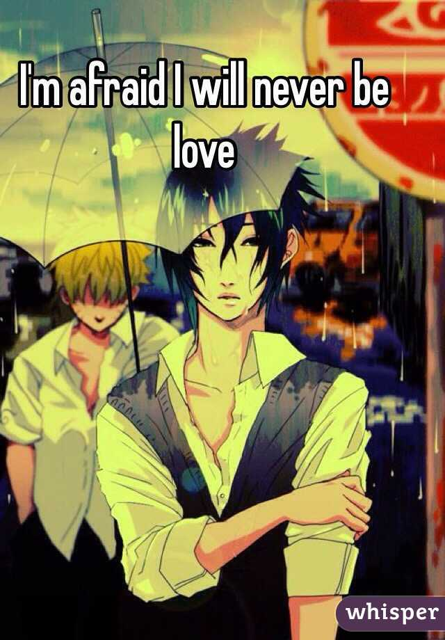 I'm afraid I will never be love