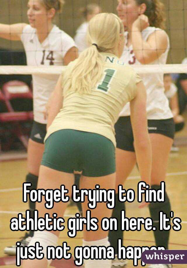 Forget trying to find athletic girls on here. It's just not gonna happen...