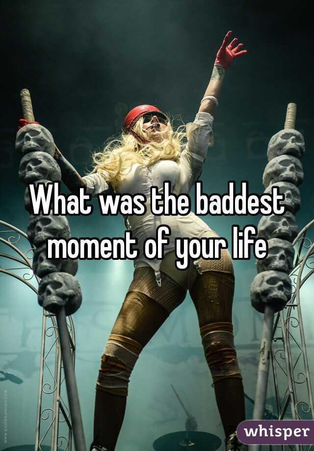 What was the baddest moment of your life
