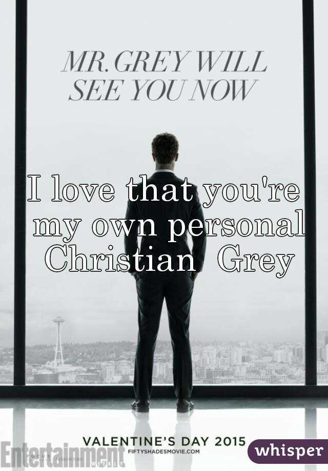 I love that you're my own personal Christian  Grey