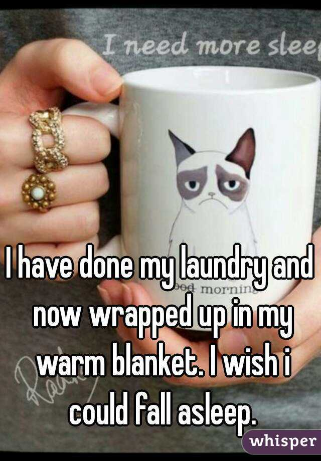 I have done my laundry and now wrapped up in my warm blanket. I wish i could fall asleep.