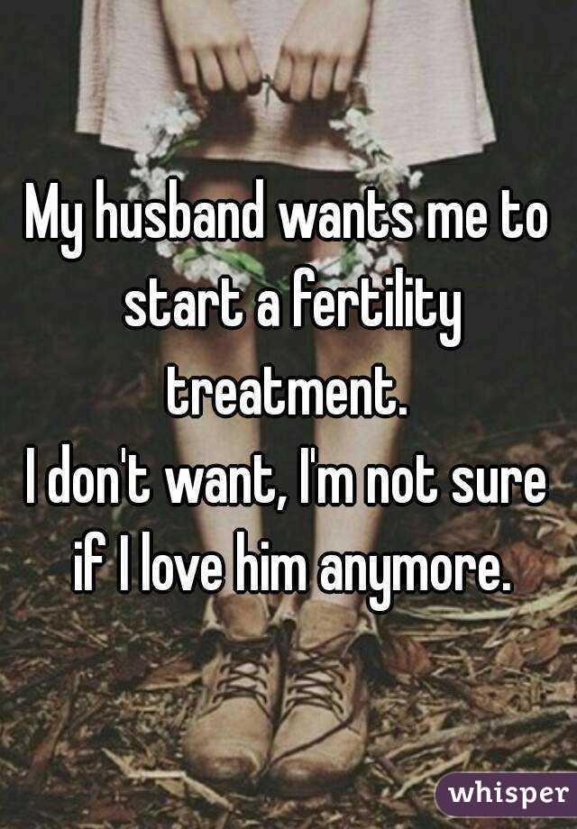 My husband wants me to start a fertility treatment.  I don't want, I'm not sure if I love him anymore.