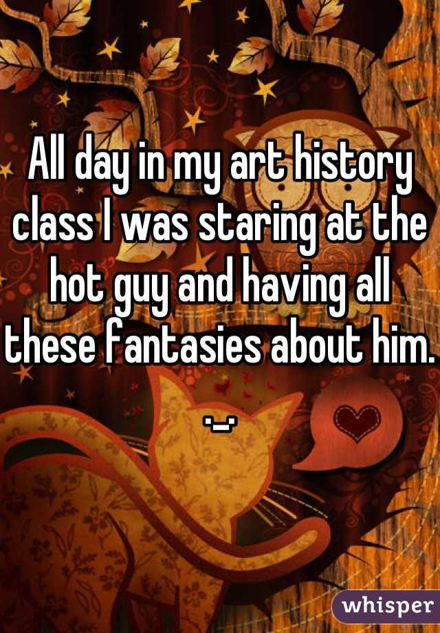 All day in my art history class I was staring at the hot guy and having all these fantasies about him. ._.