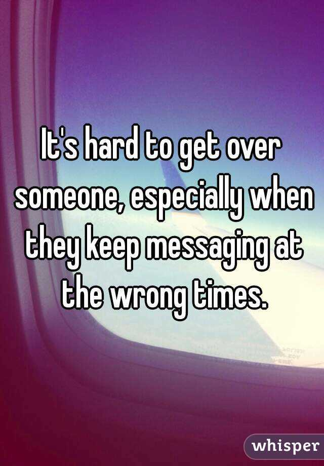 It's hard to get over someone, especially when they keep messaging at the wrong times.