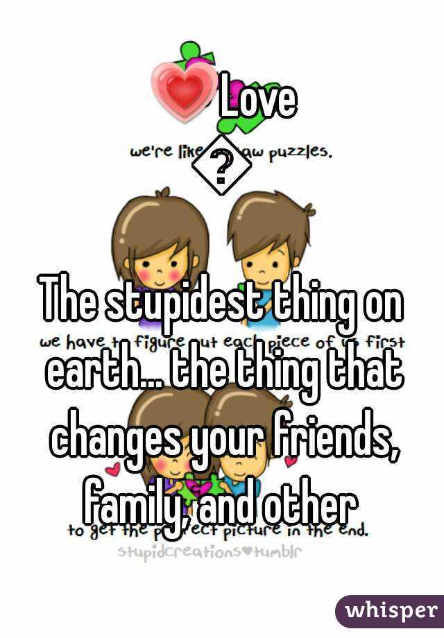 💗Love💗 The stupidest thing on earth... the thing that changes your friends, family, and other