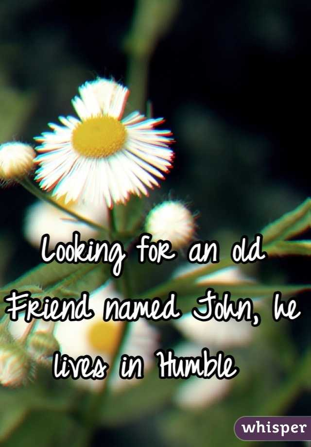 Looking for an old Friend named John, he lives in Humble