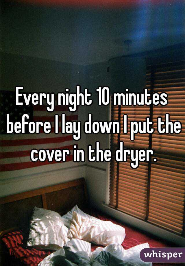 Every night 10 minutes before I lay down I put the cover in the dryer.