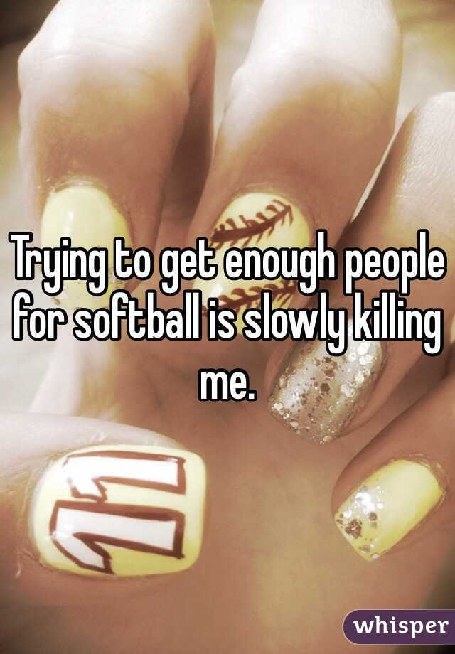 Trying to get enough people for softball is slowly killing me.