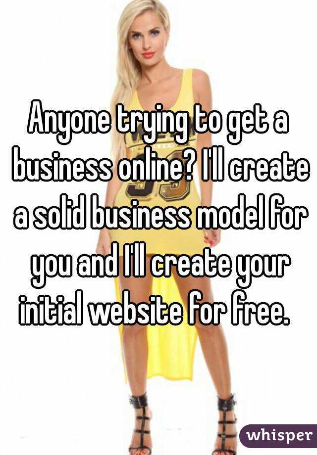 Anyone trying to get a business online? I'll create a solid business model for you and I'll create your initial website for free.