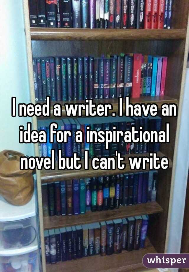 I need a writer. I have an idea for a inspirational novel but I can't write