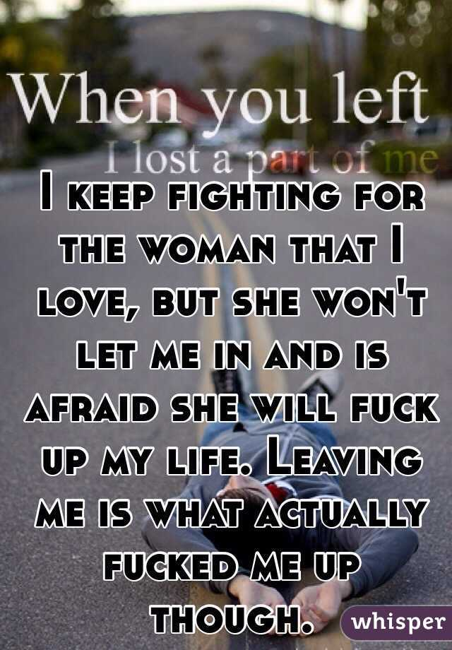 I keep fighting for the woman that I love, but she won't let me in and is afraid she will fuck up my life. Leaving me is what actually fucked me up though.