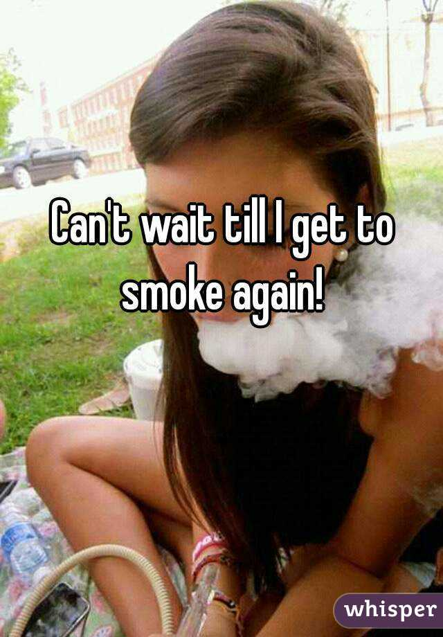 Can't wait till I get to smoke again!