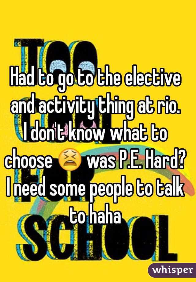 Had to go to the elective and activity thing at rio. I don't know what to choose 😫 was P.E. Hard? I need some people to talk to haha