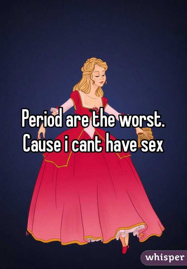 Period are the worst. Cause i cant have sex