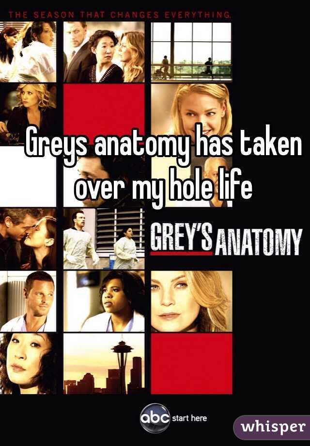 Greys anatomy has taken over my hole life