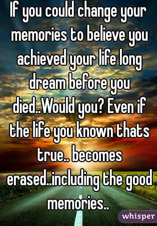 If you could change your memories to believe you achieved your life long dream before you died..Would you? Even if the life you known thats true.. becomes erased..including the good memories..