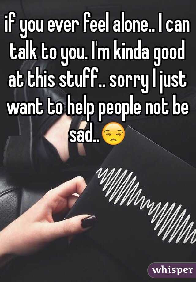 if you ever feel alone.. I can talk to you. I'm kinda good at this stuff.. sorry I just want to help people not be sad..😒