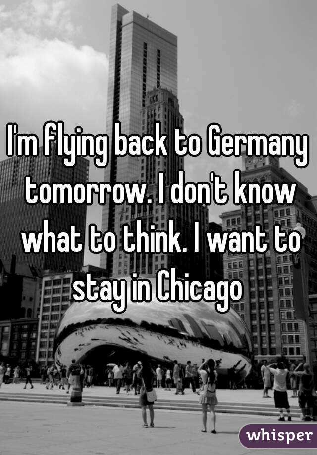 I'm flying back to Germany tomorrow. I don't know what to think. I want to stay in Chicago