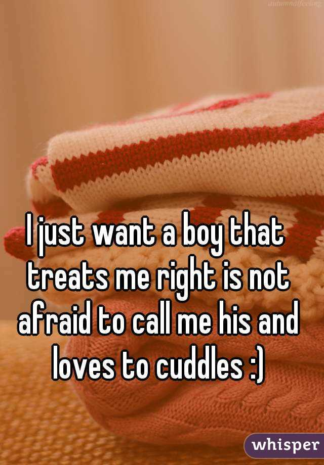 I just want a boy that treats me right is not afraid to call me his and loves to cuddles :)