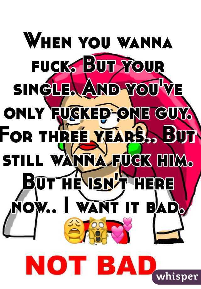 When you wanna fuck. But your single. And you've only fucked one guy. For three years.. But still wanna fuck him. But he isn't here now.. I want it bad. 😩🙀💕