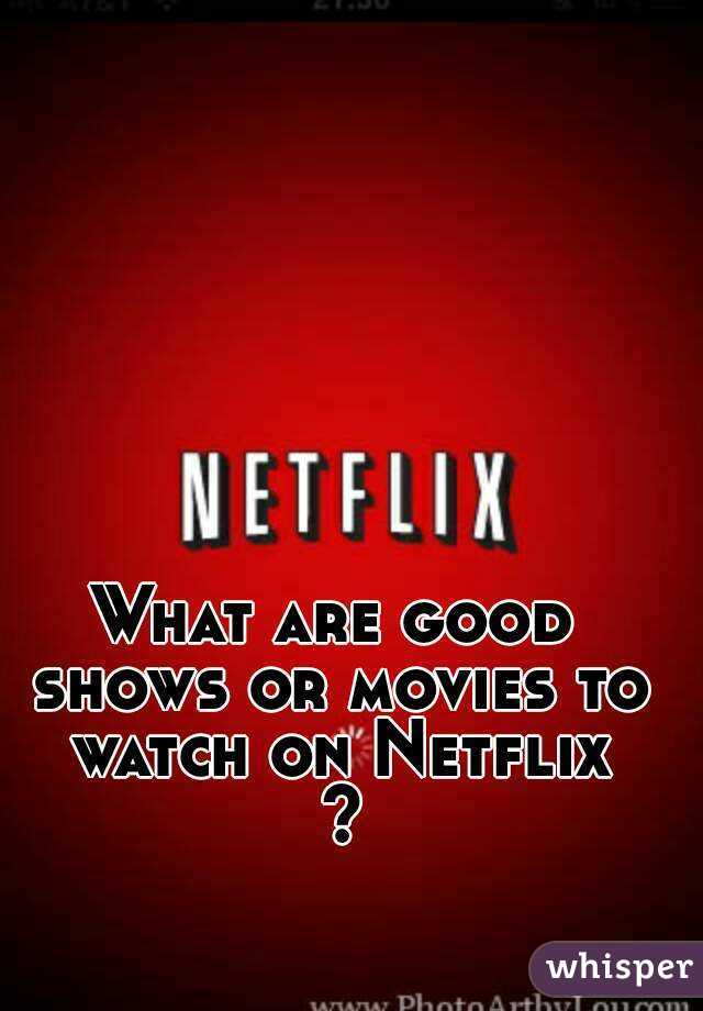 What are good shows or movies to watch on Netflix ?