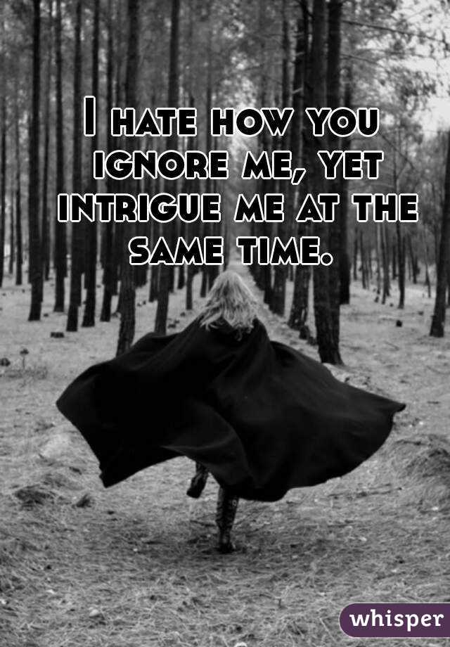I hate how you ignore me, yet intrigue me at the same time.