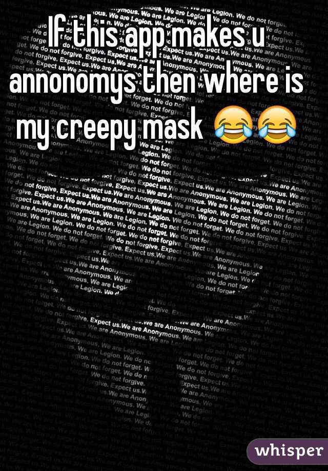 If this app makes u annonomys then where is my creepy mask 😂😂