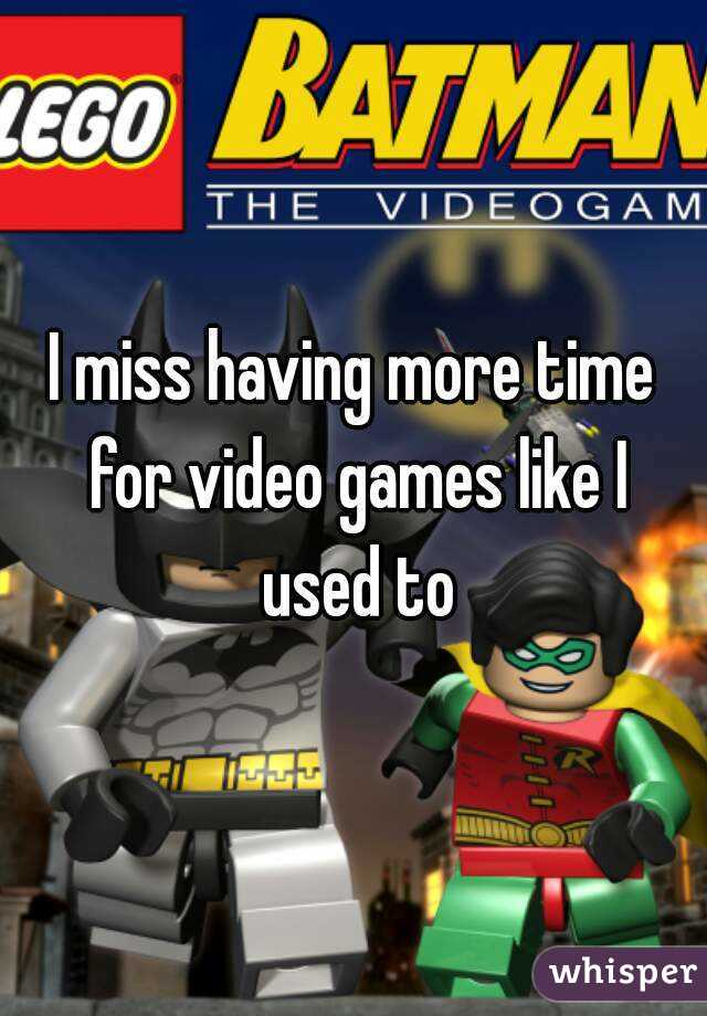 I miss having more time for video games like I used to