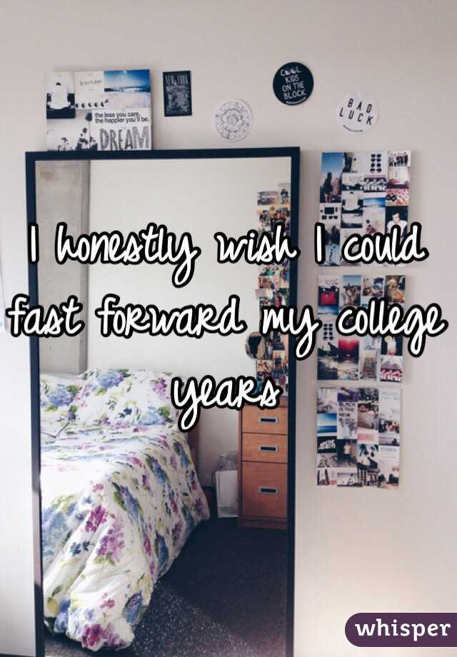 I honestly wish I could fast forward my college years