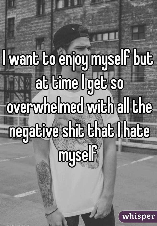 I want to enjoy myself but at time I get so overwhelmed with all the negative shit that I hate myself