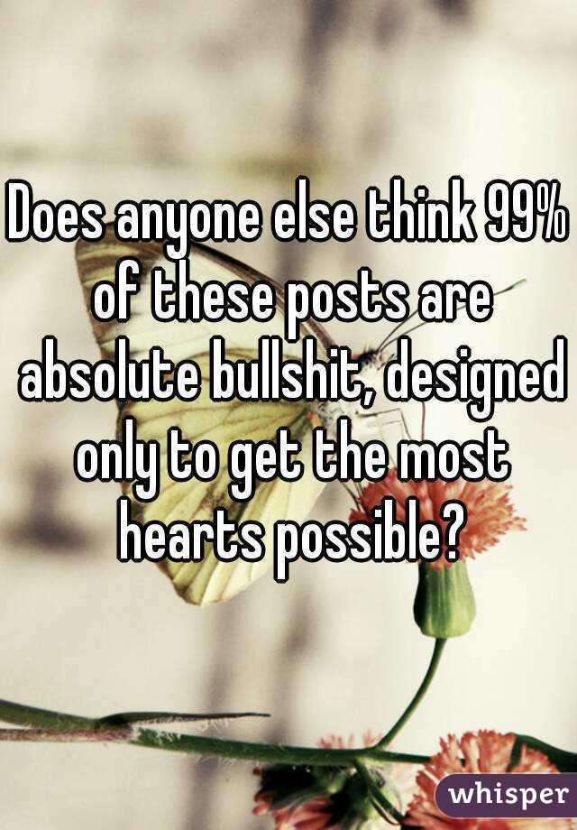 Does anyone else think 99% of these posts are absolute bullshit, designed only to get the most hearts possible?