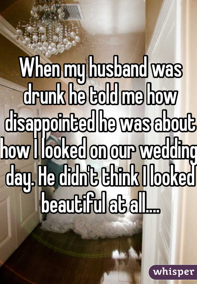 When my husband was drunk he told me how disappointed he was about how I looked on our wedding day. He didn't think I looked beautiful at all....