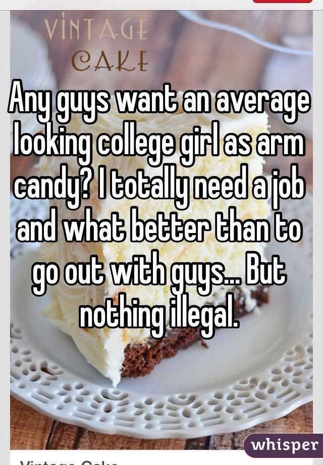 Any guys want an average looking college girl as arm candy? I totally need a job and what better than to go out with guys... But nothing illegal.