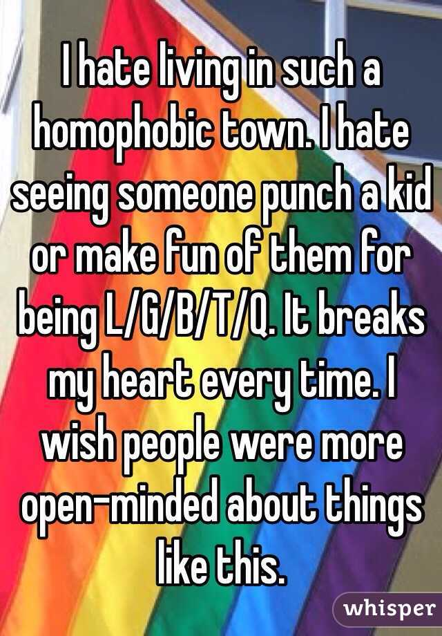 I hate living in such a homophobic town. I hate seeing someone punch a kid or make fun of them for being L/G/B/T/Q. It breaks my heart every time. I wish people were more open-minded about things like this.
