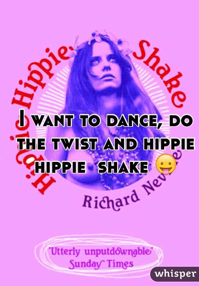 I want to dance, do the twist and hippie hippie  shake 😛