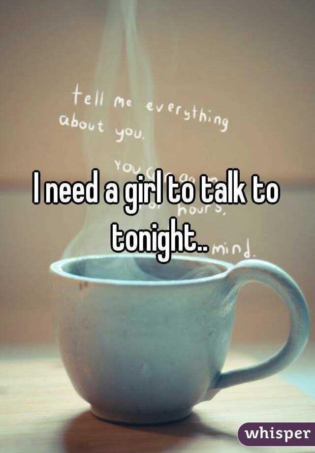 I need a girl to talk to tonight..