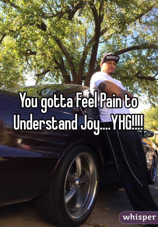 You gotta Feel Pain to Understand Joy....YHG!!!!